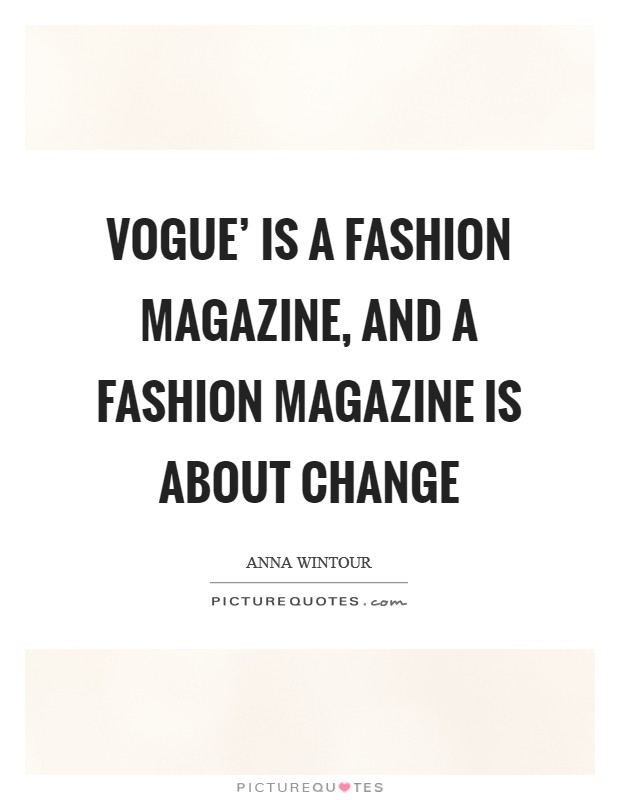 Vogue' is a fashion magazine, and a fashion magazine is about change Picture Quote #1