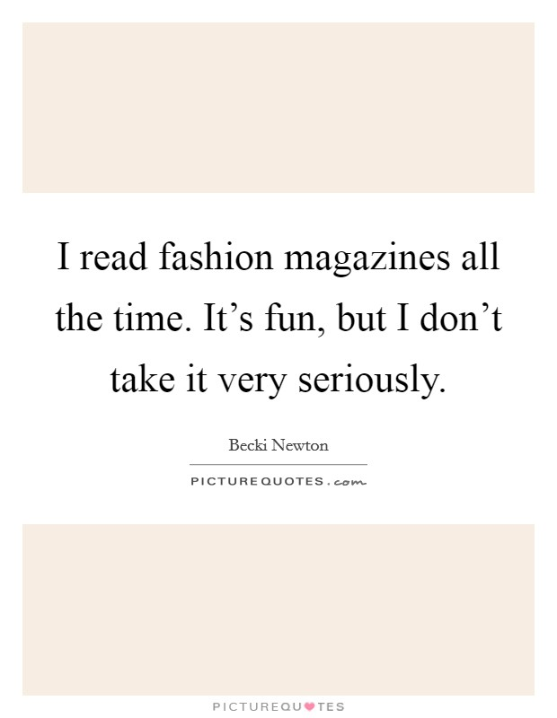 I read fashion magazines all the time. It's fun, but I don't take it very seriously Picture Quote #1