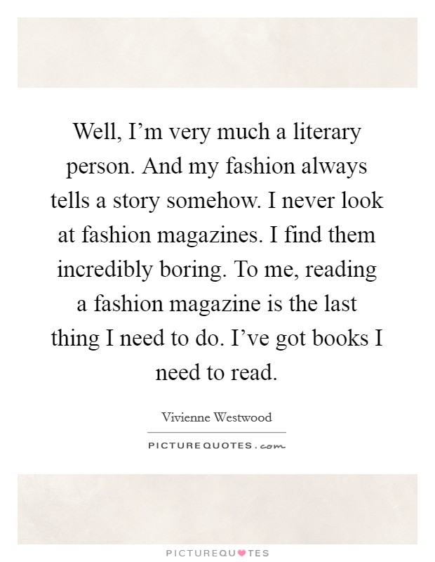 Well, I'm very much a literary person. And my fashion ...