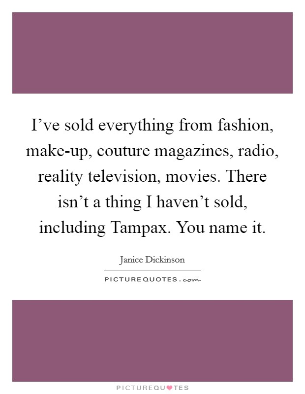 I've sold everything from fashion, make-up, couture magazines, radio, reality television, movies. There isn't a thing I haven't sold, including Tampax. You name it Picture Quote #1