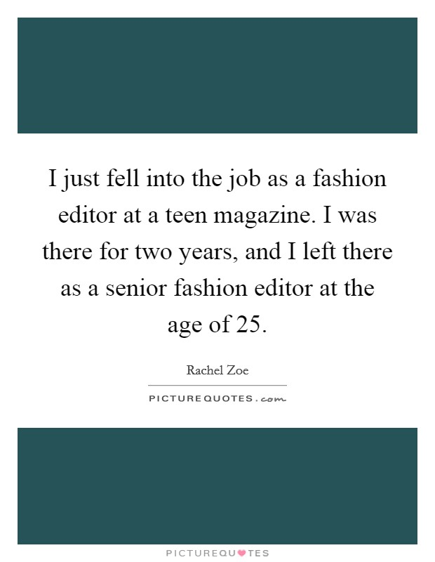 I just fell into the job as a fashion editor at a teen magazine. I was there for two years, and I left there as a senior fashion editor at the age of 25 Picture Quote #1