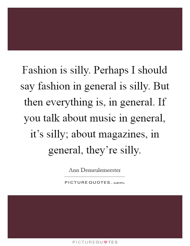 Fashion is silly. Perhaps I should say fashion in general is silly. But then everything is, in general. If you talk about music in general, it's silly; about magazines, in general, they're silly. Picture Quote #1