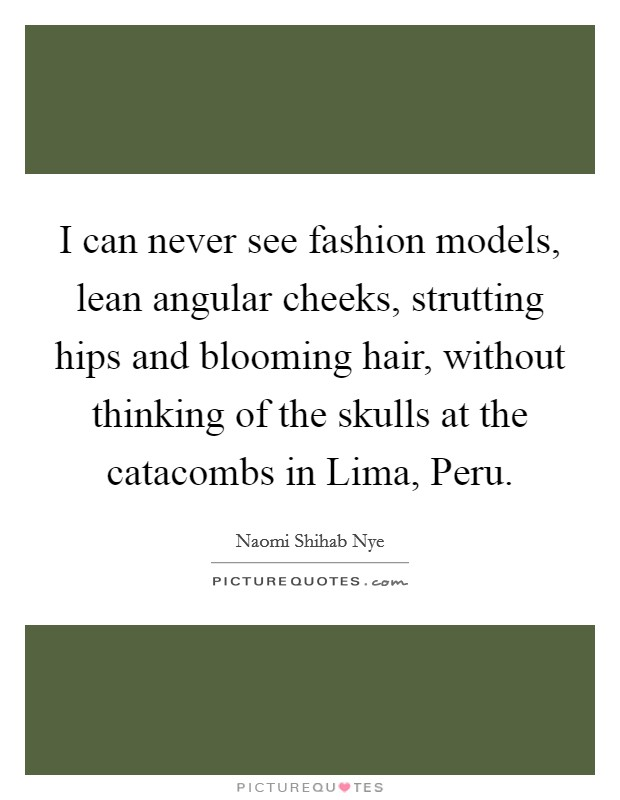 I can never see fashion models, lean angular cheeks, strutting hips and blooming hair, without thinking of the skulls at the catacombs in Lima, Peru Picture Quote #1