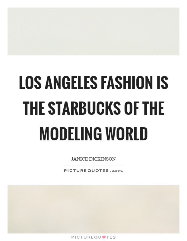 Los Angeles fashion is the Starbucks of the modeling world Picture Quote #1