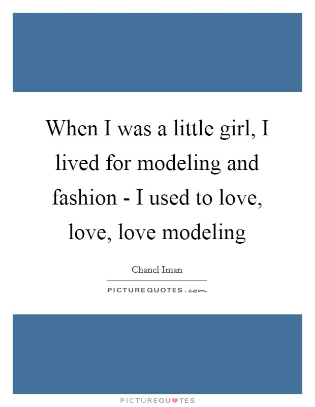 When I was a little girl, I lived for modeling and fashion - I used to love, love, love modeling Picture Quote #1