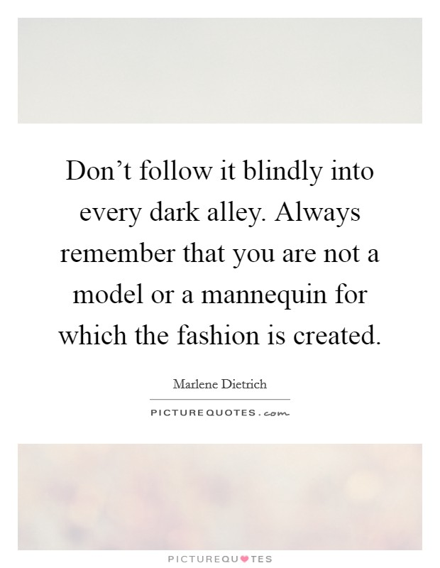 Don't follow it blindly into every dark alley. Always remember that you are not a model or a mannequin for which the fashion is created Picture Quote #1