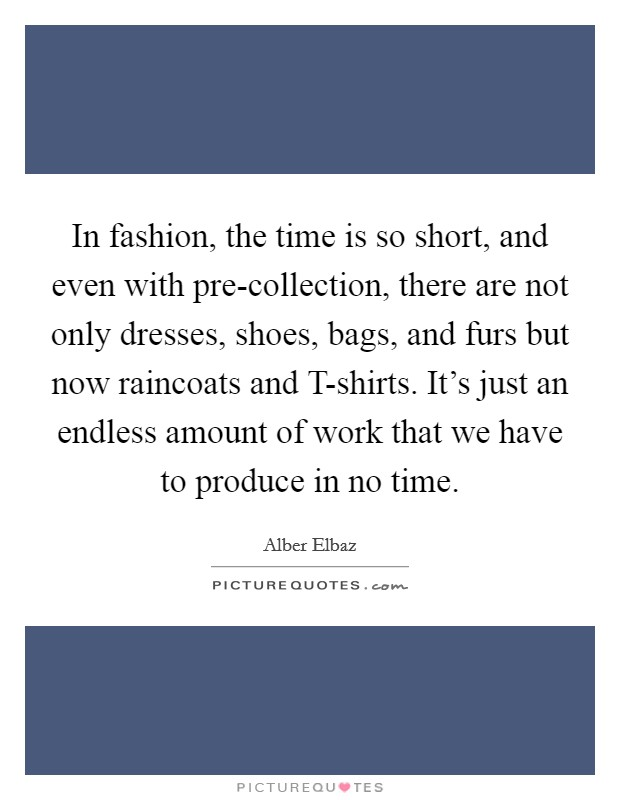 In fashion, the time is so short, and even with pre-collection, there are not only dresses, shoes, bags, and furs but now raincoats and T-shirts. It's just an endless amount of work that we have to produce in no time Picture Quote #1