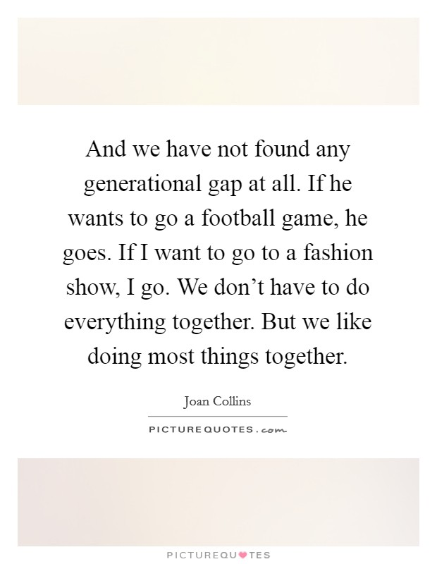 And we have not found any generational gap at all. If he wants to go a football game, he goes. If I want to go to a fashion show, I go. We don't have to do everything together. But we like doing most things together Picture Quote #1