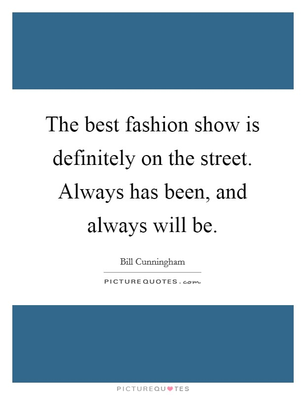 The best fashion show is definitely on the street. Always has been, and always will be Picture Quote #1