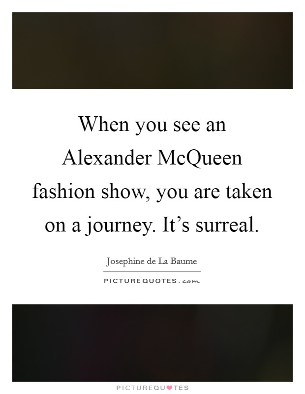 When you see an Alexander McQueen fashion show, you are taken on a journey. It's surreal Picture Quote #1