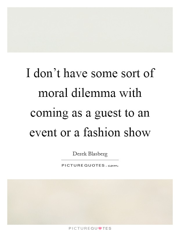 I don't have some sort of moral dilemma with coming as a guest to an event or a fashion show Picture Quote #1