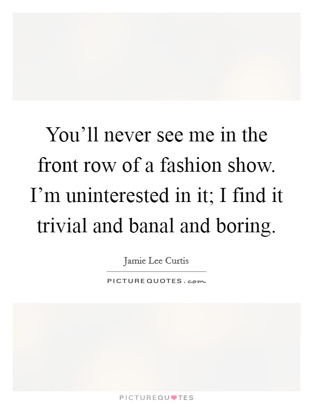 You'll never see me in the front row of a fashion show. I'm uninterested in it; I find it trivial and banal and boring Picture Quote #1