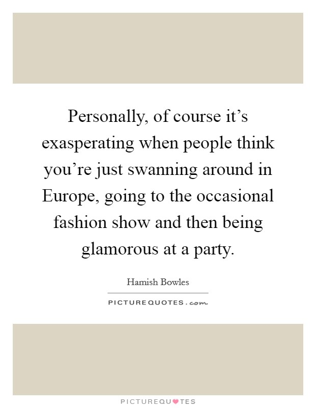 Personally, of course it's exasperating when people think you're just swanning around in Europe, going to the occasional fashion show and then being glamorous at a party Picture Quote #1