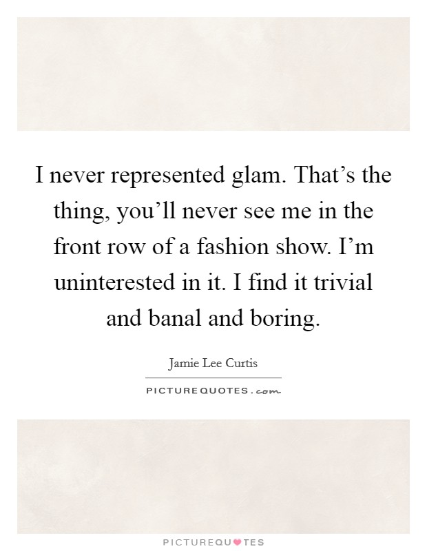 I never represented glam. That's the thing, you'll never see me in the front row of a fashion show. I'm uninterested in it. I find it trivial and banal and boring Picture Quote #1