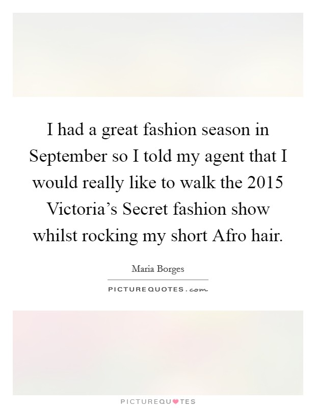 I had a great fashion season in September so I told my agent that I would really like to walk the 2015 Victoria's Secret fashion show whilst rocking my short Afro hair Picture Quote #1