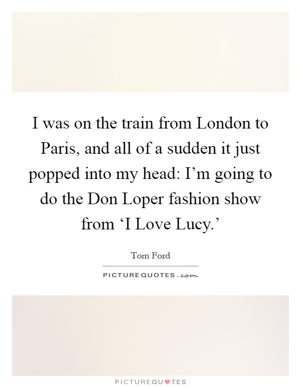 I was on the train from London to Paris, and all of a sudden it just popped into my head: I'm going to do the Don Loper fashion show from 'I Love Lucy.' Picture Quote #1