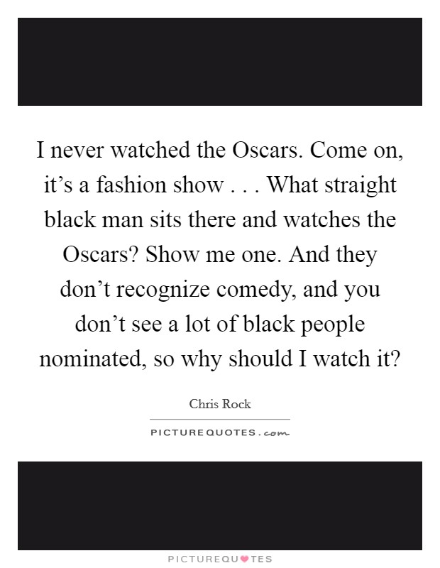 I never watched the Oscars. Come on, it's a fashion show . . . What straight black man sits there and watches the Oscars? Show me one. And they don't recognize comedy, and you don't see a lot of black people nominated, so why should I watch it? Picture Quote #1