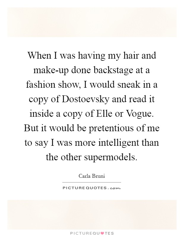 When I was having my hair and make-up done backstage at a fashion show, I would sneak in a copy of Dostoevsky and read it inside a copy of Elle or Vogue. But it would be pretentious of me to say I was more intelligent than the other supermodels Picture Quote #1