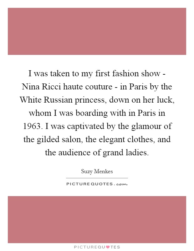I was taken to my first fashion show - Nina Ricci haute couture - in Paris by the White Russian princess, down on her luck, whom I was boarding with in Paris in 1963. I was captivated by the glamour of the gilded salon, the elegant clothes, and the audience of grand ladies Picture Quote #1