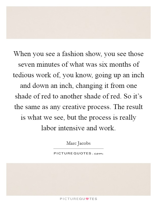 When you see a fashion show, you see those seven minutes of what was six months of tedious work of, you know, going up an inch and down an inch, changing it from one shade of red to another shade of red. So it's the same as any creative process. The result is what we see, but the process is really labor intensive and work Picture Quote #1