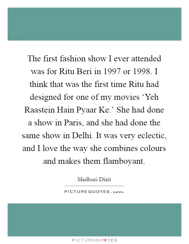 The first fashion show I ever attended was for Ritu Beri in 1997 or 1998. I think that was the first time Ritu had designed for one of my movies 'Yeh Raastein Hain Pyaar Ke.' She had done a show in Paris, and she had done the same show in Delhi. It was very eclectic, and I love the way she combines colours and makes them flamboyant. Picture Quote #1