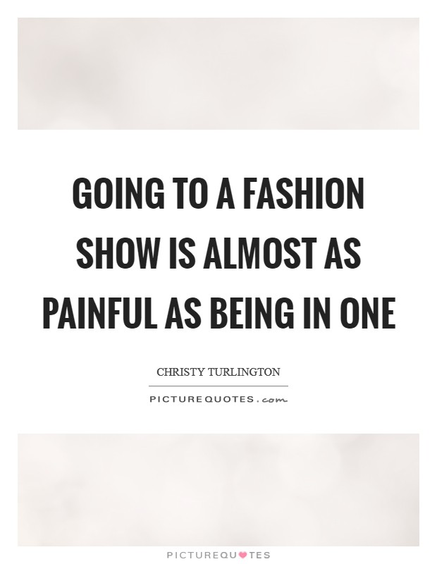 Going to a fashion show is almost as painful as being in one Picture Quote #1