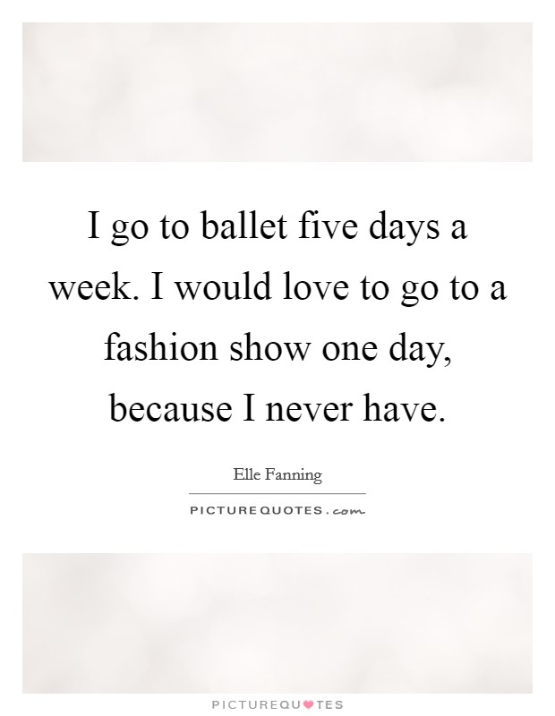 I go to ballet five days a week. I would love to go to a fashion show one day, because I never have Picture Quote #1