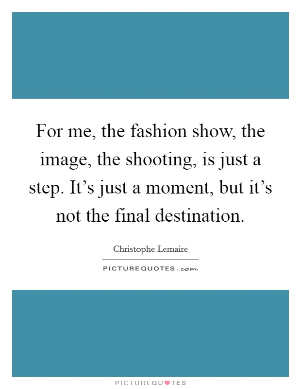 For me, the fashion show, the image, the shooting, is just a step. It's just a moment, but it's not the final destination Picture Quote #1