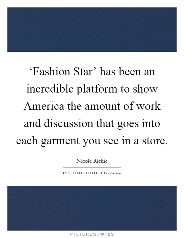 'Fashion Star' has been an incredible platform to show America the amount of work and discussion that goes into each garment you see in a store Picture Quote #1