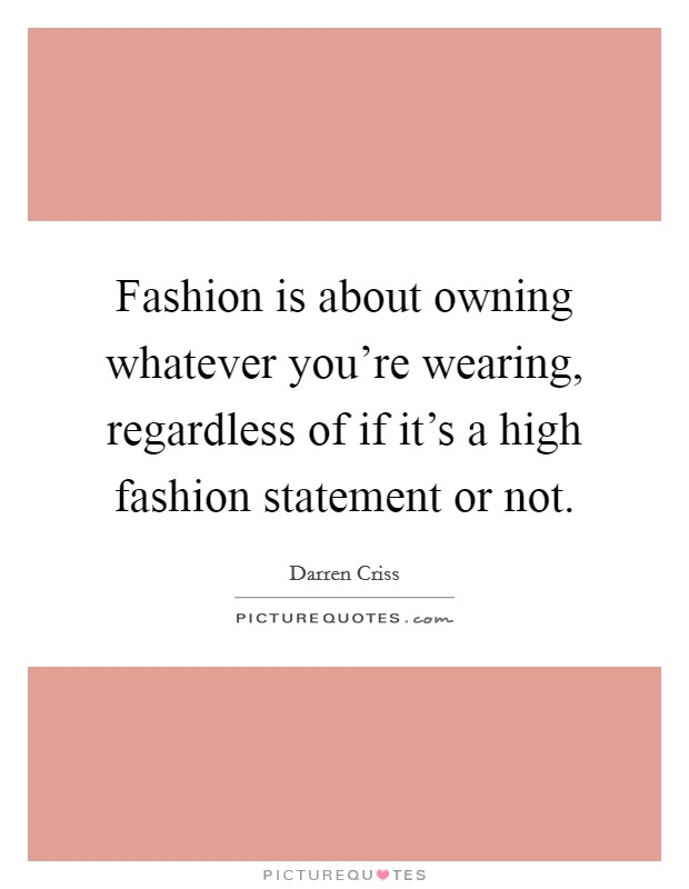 Fashion is about owning whatever you're wearing, regardless of if it's a high fashion statement or not Picture Quote #1