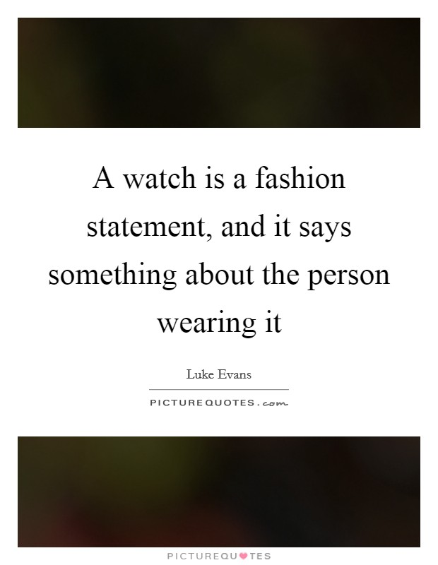A watch is a fashion statement, and it says something about the person wearing it Picture Quote #1