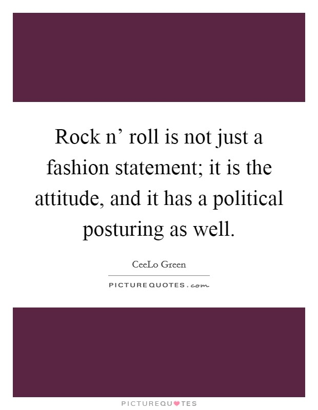 Rock n' roll is not just a fashion statement; it is the attitude, and it has a political posturing as well Picture Quote #1