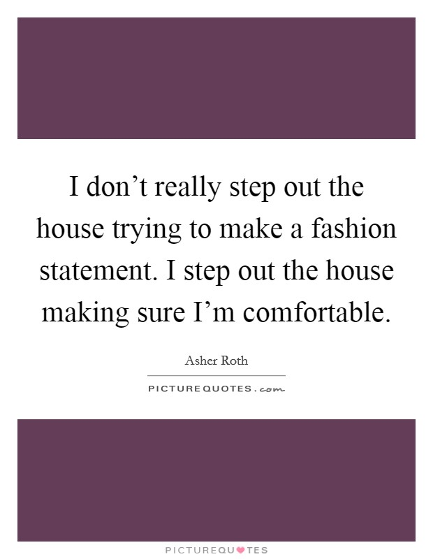 I don't really step out the house trying to make a fashion statement. I step out the house making sure I'm comfortable Picture Quote #1
