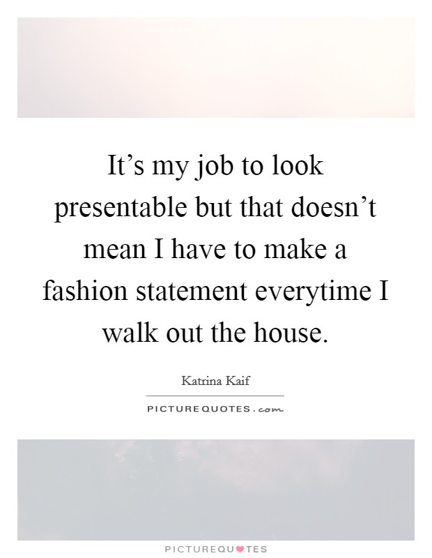 It's my job to look presentable but that doesn't mean I have to make a fashion statement everytime I walk out the house Picture Quote #1