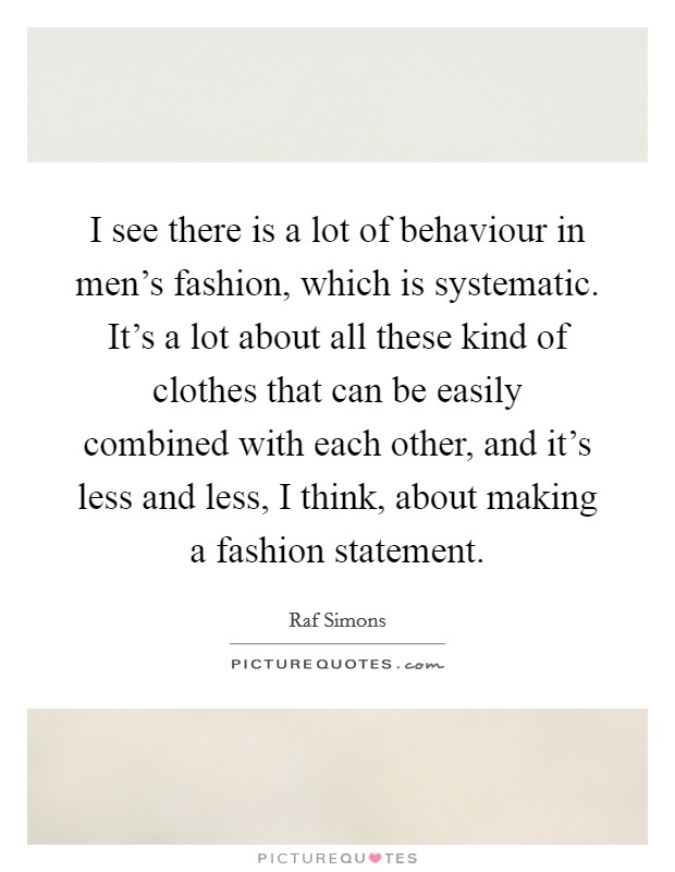 I see there is a lot of behaviour in men's fashion, which is systematic. It's a lot about all these kind of clothes that can be easily combined with each other, and it's less and less, I think, about making a fashion statement Picture Quote #1