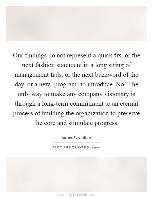 Our findings do not represent a quick fix, or the next fashion statement in a long string of management fads, or the next buzzword of the day, or a new 'program' to introduce. No! The only way to make any company visionary is through a long-term commitment to an eternal process of building the organization to preserve the core and stimulate progress Picture Quote #1