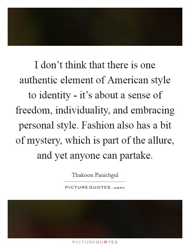 I don't think that there is one authentic element of American style to identity - it's about a sense of freedom, individuality, and embracing personal style. Fashion also has a bit of mystery, which is part of the allure, and yet anyone can partake Picture Quote #1