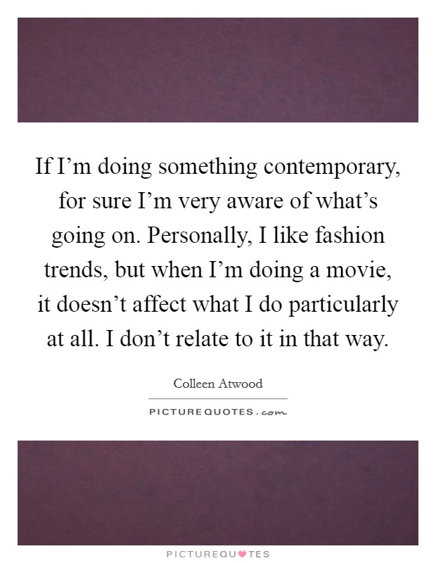 If I'm doing something contemporary, for sure I'm very aware of what's going on. Personally, I like fashion trends, but when I'm doing a movie, it doesn't affect what I do particularly at all. I don't relate to it in that way Picture Quote #1