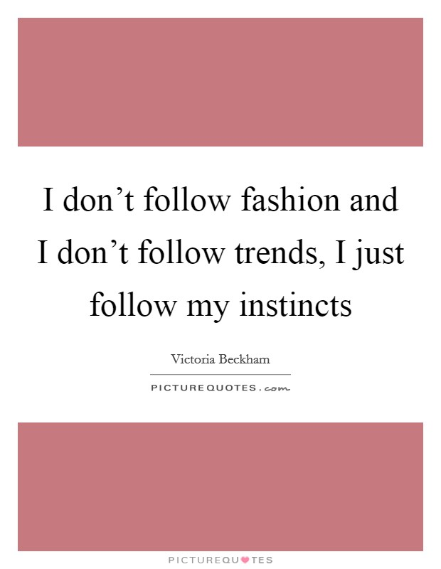 I don't follow fashion and I don't follow trends, I just follow my instincts Picture Quote #1