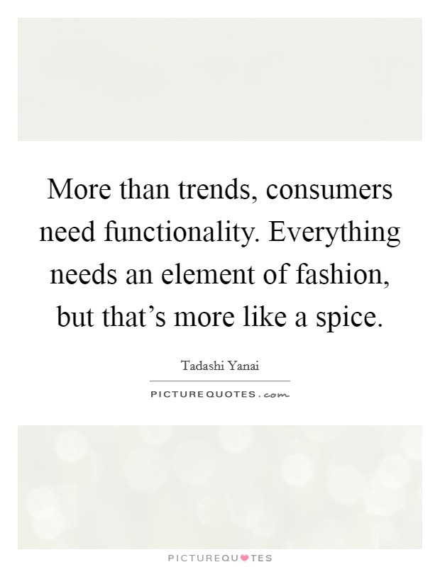 More than trends, consumers need functionality. Everything needs an element of fashion, but that's more like a spice Picture Quote #1