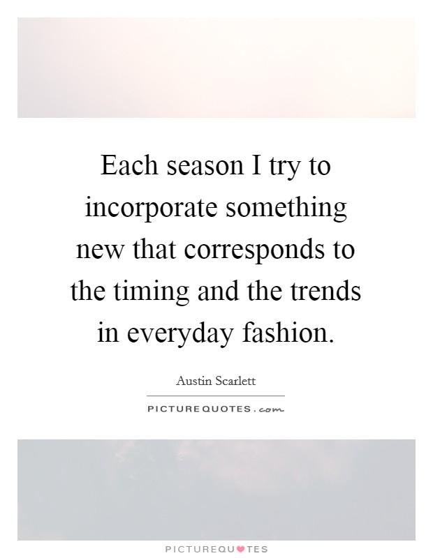 Each season I try to incorporate something new that corresponds to the timing and the trends in everyday fashion Picture Quote #1