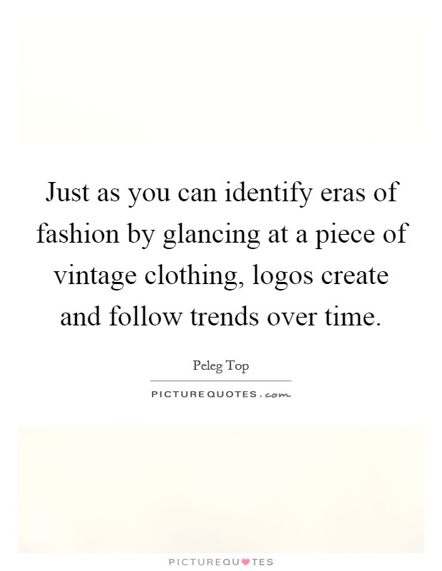 Just as you can identify eras of fashion by glancing at a piece of vintage clothing, logos create and follow trends over time Picture Quote #1