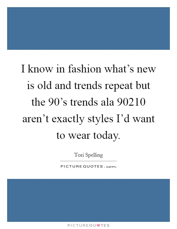 I know in fashion what's new is old and trends repeat but the 90's trends ala 90210 aren't exactly styles I'd want to wear today Picture Quote #1