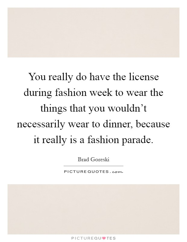 You really do have the license during fashion week to wear the things that you wouldn't necessarily wear to dinner, because it really is a fashion parade Picture Quote #1