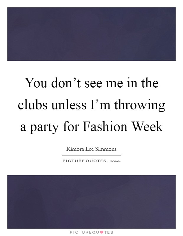 You don't see me in the clubs unless I'm throwing a party for Fashion Week Picture Quote #1
