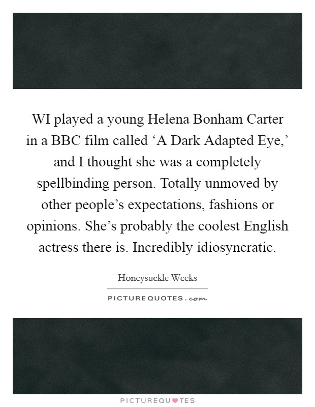 WI played a young Helena Bonham Carter in a BBC film called 'A Dark Adapted Eye,' and I thought she was a completely spellbinding person. Totally unmoved by other people's expectations, fashions or opinions. She's probably the coolest English actress there is. Incredibly idiosyncratic Picture Quote #1