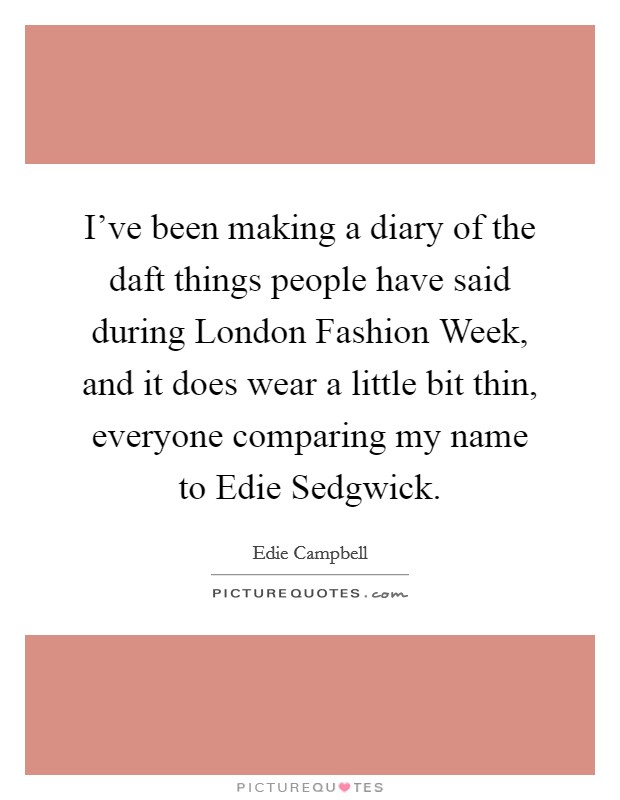 I've been making a diary of the daft things people have said during London Fashion Week, and it does wear a little bit thin, everyone comparing my name to Edie Sedgwick Picture Quote #1