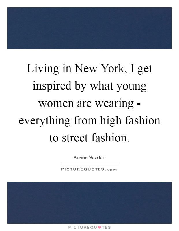 Living in New York, I get inspired by what young women are wearing - everything from high fashion to street fashion Picture Quote #1