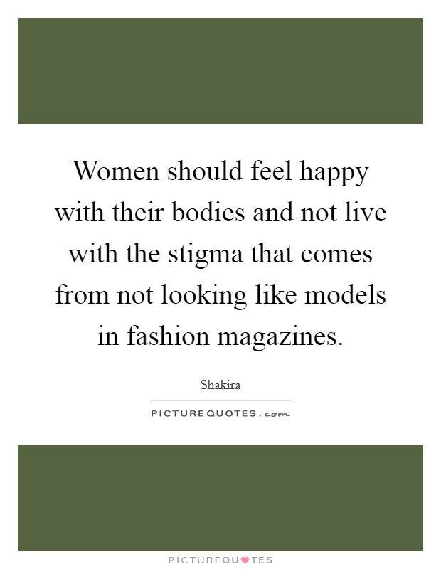 Women should feel happy with their bodies and not live with the stigma that comes from not looking like models in fashion magazines. Picture Quote #1