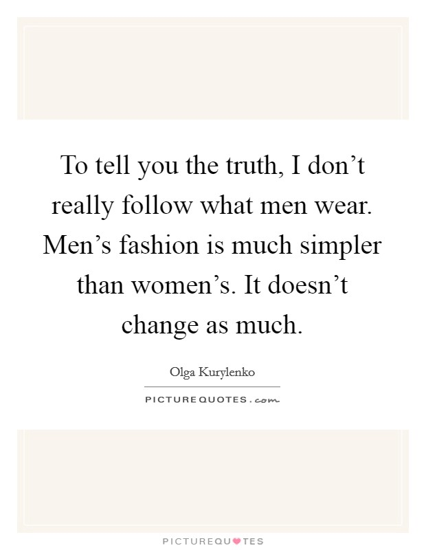 To tell you the truth, I don't really follow what men wear. Men's fashion is much simpler than women's. It doesn't change as much Picture Quote #1